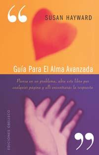 GUÍA PARA UN ALMA AVANZADA : PIENSA UN PROBLEMA, ABRE ESTE LIBRO POR CUALQUIER PÁGINA Y ALLÍ EN