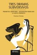 TRES DRAMAS SUBVERSIVOS. PROMETEO LIBERTARIO, SEGISMUNDO REBELADO, LA SANTA FEMINISTA