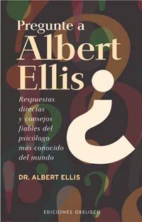 PREGUNTE A ALBERT ELLIS: RESPUESTAS DIRECTAS Y CONSEJOS FIABLES DEL PSICÓLOGO MÁS CONOCIDO DEL