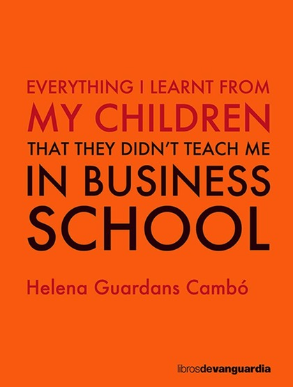 EVERYTHING I LEARNT FROM MY CHILDREN. THAT THEY DIDN´T TEACH ME IN BUSINESS SCHOOL