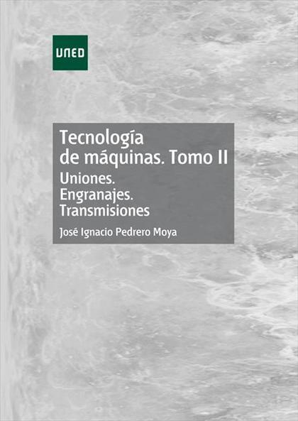 TECNOLOGÍA DE MÁQUINAS. TOMO II. UNIONES. ENGRANAJES. TRANSMISIONES.
