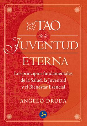 EL TAO DE LA JUVENTUD ETERNA : LOS PRINCIPIOS FUNDAMENTALES DE LA SALUD, LA JUVENTUD Y EL BIENE