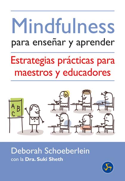 MINDFULNESS PARA ENSEÑAR Y APRENDER : ESTRATEGIAS PRÁCTICAS PARA MAESTROS Y EDUCADORES
