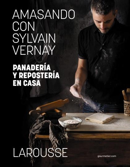 AMASANDO CON SYLVAIN VERNAY. PANADERÍA Y REPOSTERÍA EN CASA.