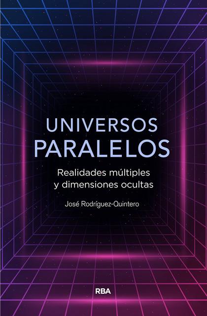 UNIVERSOS PARALELOS. REALIDADES MÚLTIPLES Y DIMENSIONES OCULTAS