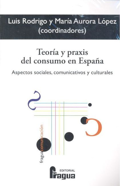 TEORÍA Y PRAXIS DEL CONSUMO EN ESPAÑA. ASPECTOS SOCIALES, COMUNICATIVOS Y CULTUR.