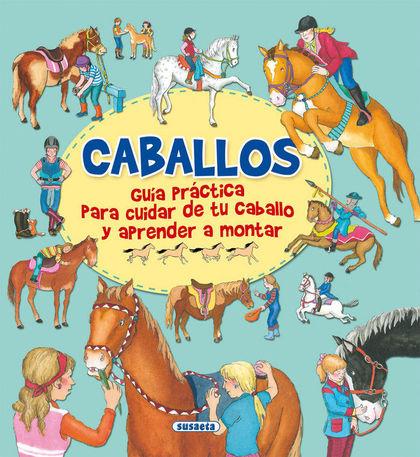 CABALLOS, GUÍA PRACTICA PARA CUIDAR DE TU CABALLO Y APRENDER A MONTAR.