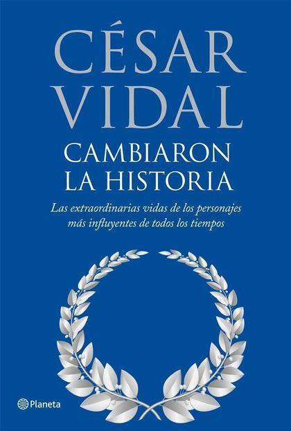 CAMBIARON LA HISTORIA: LAS EXTRAORDINARIAS VIDAS DE LOS PERSONAJES MÁS INFLUYENTES DE TODOS LOS