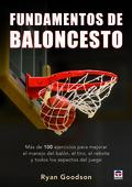 FUNDAMENTOS DEL BALONCESTO. MÁS DE 100 EJERCICIOS PARA MEJORAR EL MANEJO DEL BALÓN, EL TIRO, EL