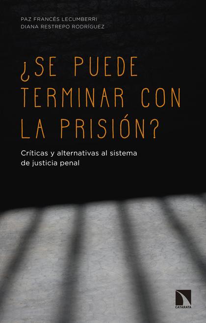 ¿SE PUEDE TERMINAR CON LA PRISIÓN?. CRÍTICAS Y ALTERNATIVAS AL SISTEMA DE JUSTICIA PENAL