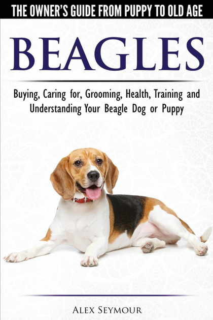 BEAGLES - THE OWNER´S GUIDE FROM PUPPY TO OLD AGE - CHOOSING, CARING FOR, GROOMI.