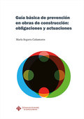 GUÍA BÁSICA DE PREVENCIÓN EN OBRAS DE CONSTRUCCIÓN: OBLIGACIONES Y ACTUACIONES.