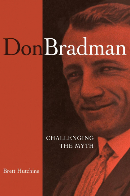 DON BRADMAN. CHALLENGING THE MYTH