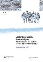 LA IDENTIDAD URBANA DE GUADALAJARA : HISTORIA LOCAL DE UNA CIUDAD EN CLAVE DE MEMORIA COLECTIVA