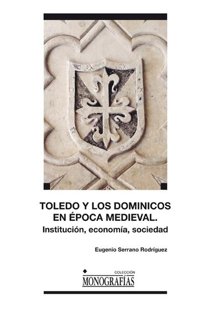 TOLEDO Y LOS DOMINICOS EN LA ÉPOCA MEDIEVAL : INSTITUCIONES, ECONOMÍA, SOCIEDAD