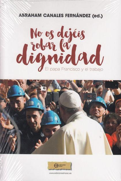 ¡NO OS DEJÉIS ROBAR LA DIGNIDAD!. EL PAPA FRANCISCO Y EL TRABAJO
