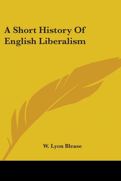 A SHORT HISTORY OF ENGLISH LIBERALISM
