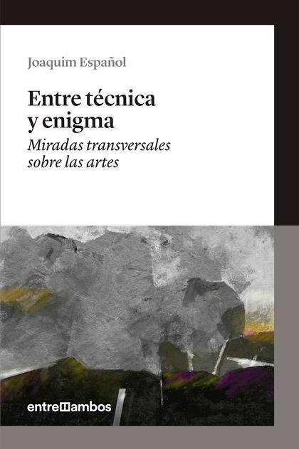 ENTRE TÉCNICA Y ENIGMA : MIRADAS TRANSVERSALES SOBRE LAS ARTES