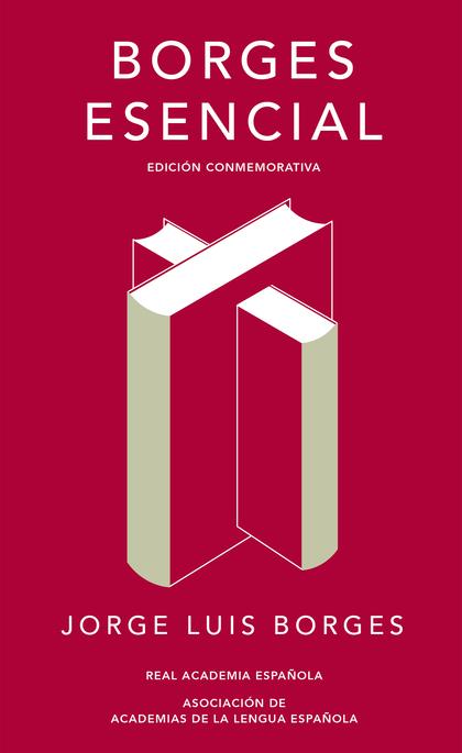 BORGES ESENCIAL (EDICIÓN CONMEMORATIVA DE LA RAE Y LA ASALE).