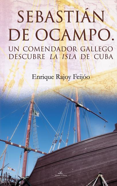 SEBASTIÁN DE OCAMPO. UN COMENDADOR GALLEGO DESCUBRE L AISLA DE CUBA