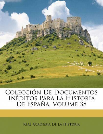 COLECCIÓN DE DOCUMENTOS INÉDITOS PARA LA HISTORIA DE ESPAÑA, VOLUME 38
