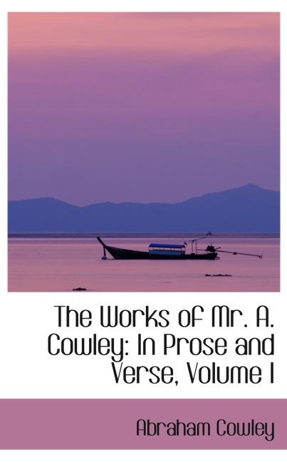 The Works of Mr. A. Cowley: In Prose and Verse, Volume I