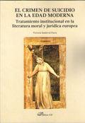 EL CRIMEN DE SUICIDIO EN LA EDAD MODERNA. TRATAMIENTO INSTITUCIONAL EN LA LITERATURA MORAL Y JU