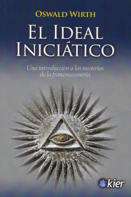 EL IDEAL INICIÁTICO. UNA INTRODUCCIÓN A LOS MISTERIOS DE LA FRANCMASONERÍA