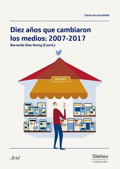 DIEZ AÑOS QUE CAMBIARON LOS MEDIOS: 2007-2017.
