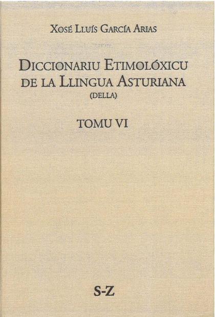 DICCIONARIU ETIMOLÓXICU DE LA LLINGUA ASTURIANA (DELLA) TOMO VI S-Z.