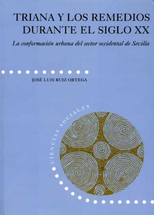 TRIANA Y LOS REMEDIOS DURANTE EL SIGLO XX : LA CONFORMACIÓN URBANA DEL SECTOR OCCIDENTAL DE SEV