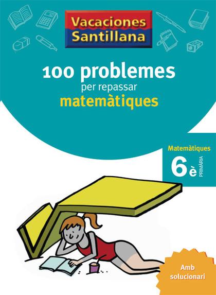 VACACIONES SANTILLANA 100 PROBLEMES PER REPASSAR MATEMATIQUES 6 PRIMARIA.