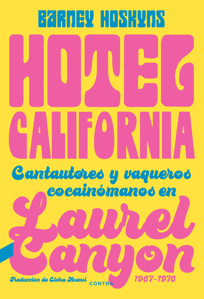 HOTEL CALIFORNIA. CANTAUTORES Y VAQUEROS COCAINÓMANOS EN LAUREL CANYON, 1967-1976