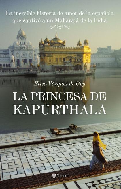 LA PRINCESA DE KAPURTHALA.LA INCREIBLE HISTORIA DE AMOR DE LA ESPAÑOLA QUE CAUTIVO A UN MAH