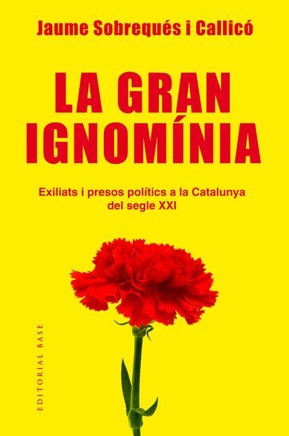 LA GRAN IGNOMÍNIA. EXILIATS I PRESOS POLÍTICS A LA CATALUNYA DEL SEGLE XXI. EXILIATS I PRESOS P