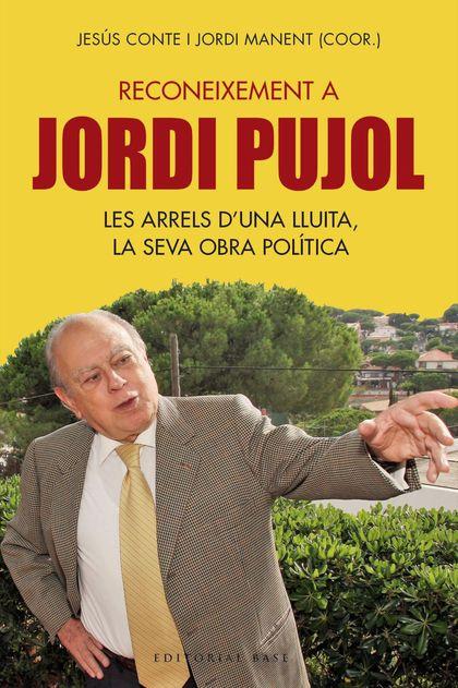 RECONEIXEMENT A JORDI PUJOL. LES ARRELS D´UNA LLUITA, LA SEVA OBRA POLÍTICA     LES ARRELS D´UN