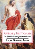 GRACIA Y HERMOSURA. ENSAYO DE ICONOGRAFÍA TERESIANA