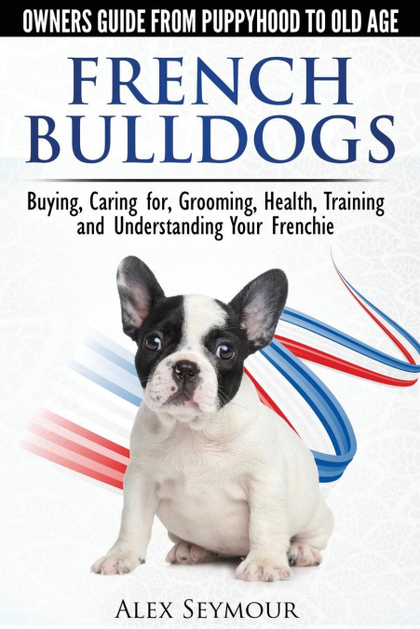 FRENCH BULLDOGS - OWNERS GUIDE FROM PUPPY TO OLD AGE. BUYING, CARING FOR, GROOMI