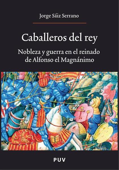 CABALLEROS DEL REY : NOBLEZA Y GUERRA EN EL REINADO DE ALFONSO EL MAGNÁNIMO