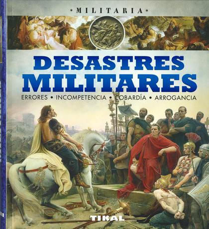 DESASTRES MILITARES, ERRORES, INCOMPETENCIA, COBARDÍA, ARROGANCIA..