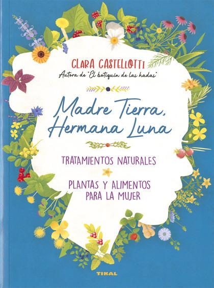 MADRE TIERRA, HERMANA LUNA. TRATAMIENTOS NATURALES, PLANTAS Y ALIMENTOS PARA LA