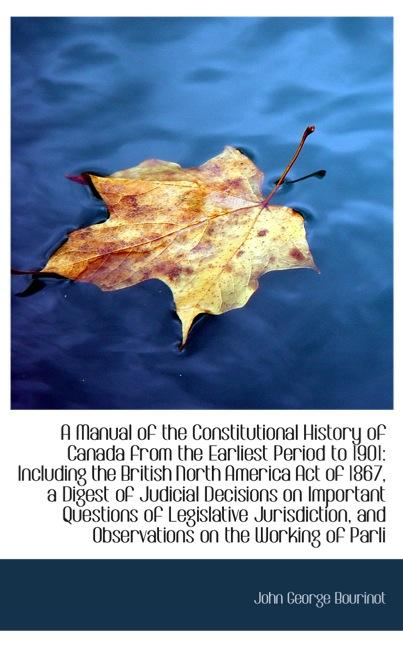 A Manual of the Constitutional History of Canada from the Earliest Period to 1901: Including th