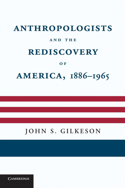 ANTHROPOLOGISTS AND THE REDISCOVERY OF AMERICA, 1886 1965