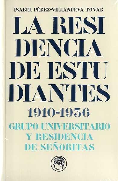 LA RESIDENCIA DE ESTUDIANTES 1910-1936 : GRUPO UNIVERSITARIO Y RESIDENCIA DE SEÑORITAS