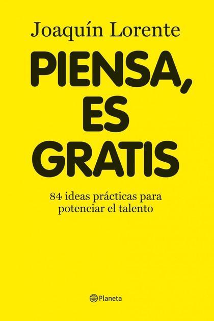 PIENSA, ES GRATIS. 84 IDEAS BRILLANTES PARA POTENCIAR EL TALENTO