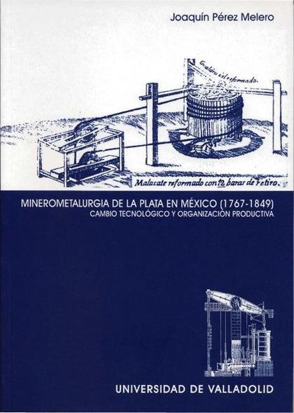 MINEROMETALURGIA DE LA PLATA EN MÉXICO (1767-1849) : CAMBIO TECNOLÓGICO Y ORGANIZACIÓN PRODUCTI