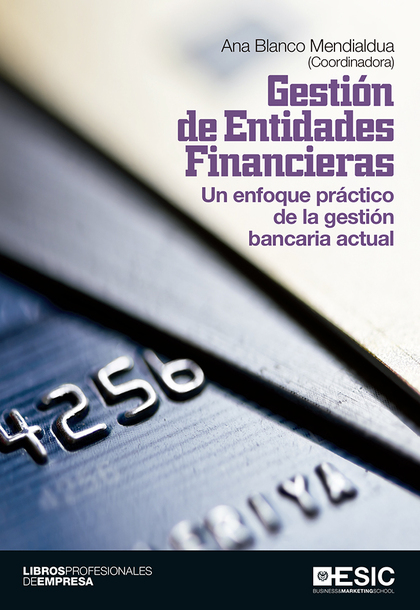 GESTIÓN DE ENTIDADES FINANCIERAS : UN ENFOQUE PRÁCTICO DE LA GESTIÓN BANCARIA ACTUAL
