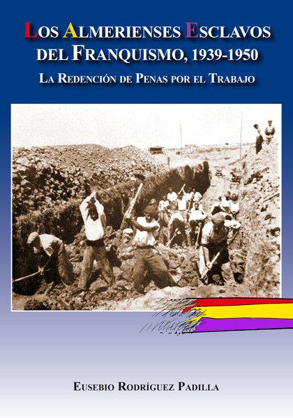 LOS ALMERIENSES ESCLAVOS DEL FRANQUISMO, 1939-1950. LA REDENCIÓN DE PENAS POR EL TRABAJO
