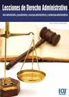 LECCIONES DE DERECHO ADMINISTRATIVO : ACTO ADMINISTRATIVO, PROCEDIMIENTO Y RECURSOS ADMINISTRAT