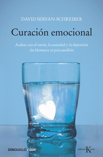 CURACION EMOCIONAL : ACABAR CON EL ESTRÉS, LA ANSIEDAD Y LA DEPRESIÓN SIN FÁRMACOS NI PSICOANÁL